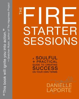 The Fire Starter Sessions: A Soulful + Practical Guide to Creating Success on Your Own Terms Cover Image