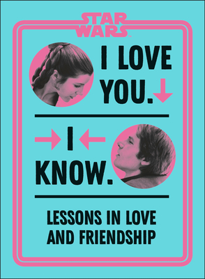 Star Wars I Love You. I Know.: Lessons in Love and Friendship Cover Image