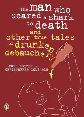 The Man Who Scared a Shark To Death: And Other Tales Of Drunken Debauchery Cover Image