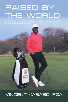 Raised by the World: My Path to Becoming Zambia's First Pga Golf Professional Cover Image