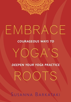 Embrace Yoga's Roots: Courageous Ways to Deepen Your Yoga Practice Cover Image