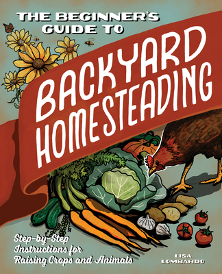 The Beginner's Guide to Backyard Homesteading: Step-By-Step Instructions for Raising Crops and Animals Cover Image