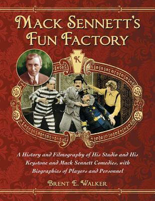 Mack Sennett's Fun Factory: A History and Filmography of His Studio and His Keystone and Mack Sennett Comedies, with Biographies of Players and Pe Cover Image