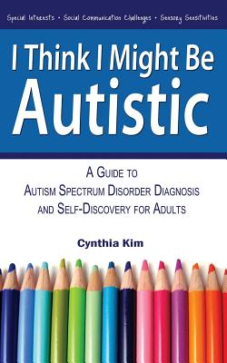 I Think I Might Be Autistic: A Guide to Autism Spectrum Disorder Diagnosis and Self-Discovery for Adults Cover Image