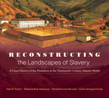 Reconstructing the Landscapes of Slavery: A Visual History of the Plantation in the Nineteenth-Century Atlantic World Cover Image