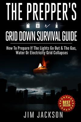 The Prepper's Grid Down Survival Guide: How To Prepare If The Lights Go Out & The Gas, Water Or Electricity Grid Collapses Cover Image