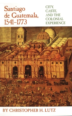 Santiago de Guatemala, 1541-1773: City, Caste, and the Colonial Experience Cover Image