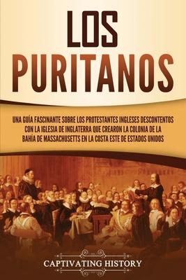 Los puritanos: Una guía fascinante sobre los protestantes ingleses descontentos con la Iglesia de Inglaterra que crearon la colonia d cover