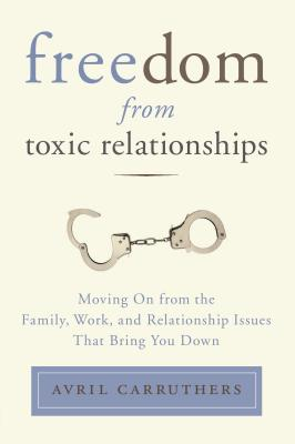 Freedom from Toxic Relationships: Moving On from the Family, Work, and Relationship Issues That Bring You Down Cover Image