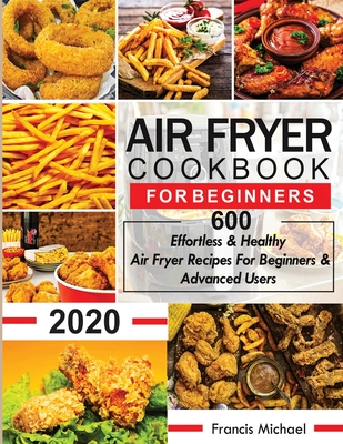 Air Fryer Cookbook for Beginners: 600 Effortless & Healthy Air Fryer Recipes for Beginners & Advanced Users: 600 Effortless & Healthy Air Fryer Recipe Cover Image
