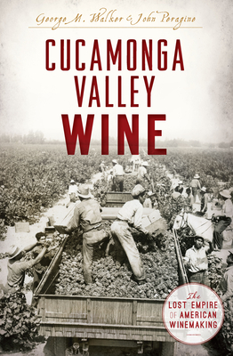 Cucamonga Valley Wine: The Lost Empire of American Winemaking Cover Image
