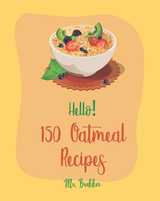 Hello! 150 Oatmeal Recipes: Best Oatmeal Cookbook Ever For Beginners [Book 1] Cover Image