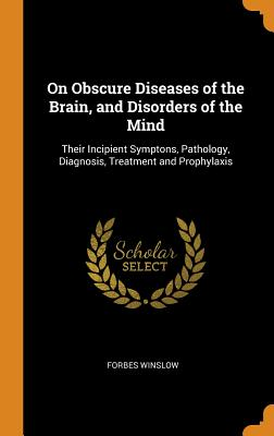 On Obscure Diseases of the Brain, and Disorders of the Mind: Their Incipient Symptons, Pathology, Diagnosis, Treatment and Prophylaxis Cover Image
