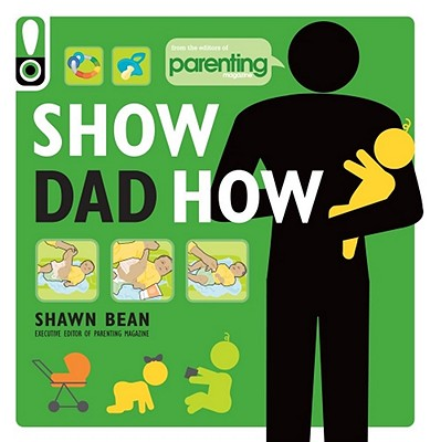 Show Dad How (Parenting Magazine): The Brand-New Dad's Guide to Baby's First Year Cover Image