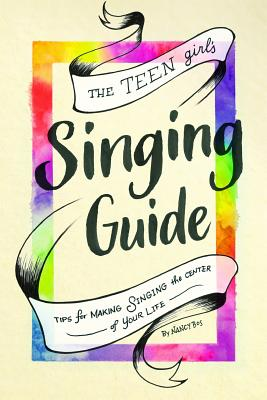 The Teen Girl's Singing Guide: Tips for Making Singing the Focus of Your Life Cover Image
