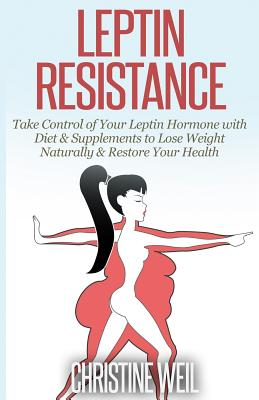 Leptin Resistance: Take Control of Your Leptin Hormone with Diet & Supplements to Lose Weight Naturally & Restore Your Health Cover Image