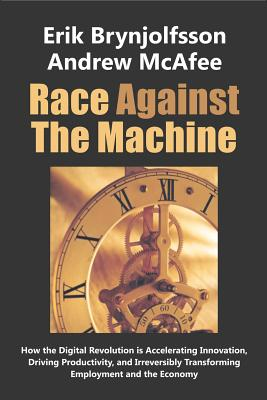 Race Against the Machine: How the Digital Revolution is Accelerating Innovation, Driving Productivity, and Irreversibly Transforming Employment Cover Image