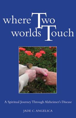Where Two Worlds Touch: A Spiritual Journey Through Alzheimer's Disease Cover Image