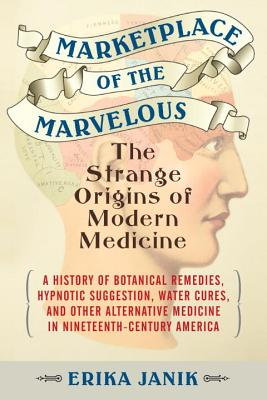 Marketplace of the Marvelous: The Strange Origins of Modern Medicine Cover Image