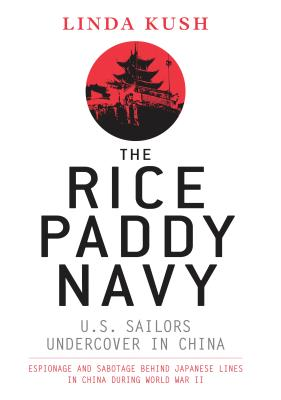 The Rice Paddy Navy: U.S. Sailors Undercover in China: Espionage and Sabotage Behind Japanese Lines in China During World War II Cover Image