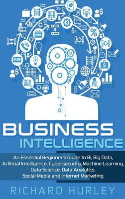 Business Intelligence: An Essential Beginner's Guide to BI, Big Data, Artificial Intelligence, Cybersecurity, Machine Learning, Data Science, Cover Image
