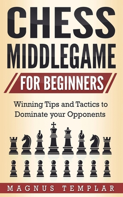 Chess Middlegame for Beginners: Winning Tips and Tactics to Dominate your Opponents Cover Image