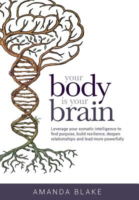 Your Body is Your Brain: Leverage Your Somatic Intelligence to Find Purpose, Build Resilience, Deepen Relationships and Lead More Powerfully Cover Image