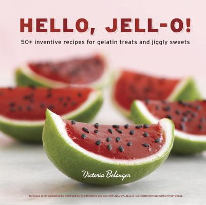 Hello, Jell-O!: 50+ Inventive Recipes for Gelatin Treats and Jiggly Sweets Cover Image