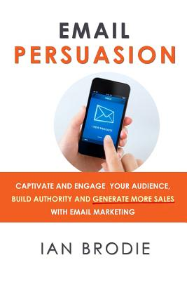 Email Persuasion: Captivate and Engage Your Audience, Build Authority and Generate More Sales With Email Marketing Cover Image