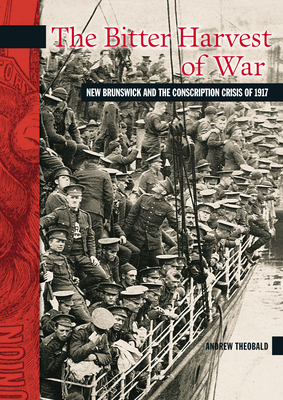 The Bitter Harvest of War: New Brunswick and the Conscription Crisis of 1917 (New Brunswick Military Heritage #11) Cover Image