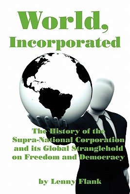 World, Incorporated: The History of the Supra-National Corporation and Its Global Stranglehold on Freedom and Democracy Cover Image