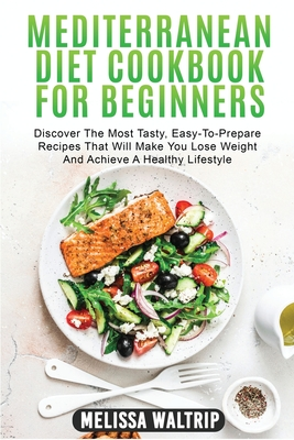 Mediterranean Diet Cookbook for Beginners: Discover The Most Tasty, Easy-To-Prepare Recipes That Will Make You Lose Weight And Achieve A Healthy Lifes Cover Image