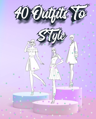 40 Outfits To Style: Create Your Fashion Style Workbook - Drawing Workbook for Teens and Adults - Fashion Design Drawings Outfits Cover Image