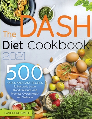 The Dash Diet Cookbook 2021: 500 Easy and Delicious Recipes to Naturally Lower Blood Pressure and Promote Overall Health and Wellness Cover Image
