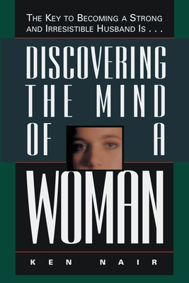 Discovering the Mind of a Woman: The Key to Becoming a Strong and Irresistable Husband is... Cover Image