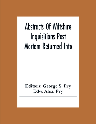 Abstracts Of Wiltshire Inquisitions Post Mortem Returned Into The Court Of Chancery In The Reign Of King Charles The First Cover Image