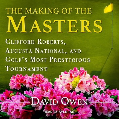 The Making of the Masters: Clifford Roberts, Augusta National, and Golf's Most Prestigious Tournament Cover Image
