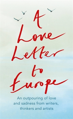 A Love Letter to Europe: An outpouring of sadness and hope – Mary Beard, Shami Chakrabati, Sebastian Faulks, Neil Gaiman, Ruth Jones, J.K. Rowling, Sandi Toksvig and others Cover Image