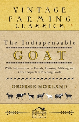 The Indispensable Goat - With Information on Breeds, Housing, Milking and Other Aspects of Keeping Goats Cover Image