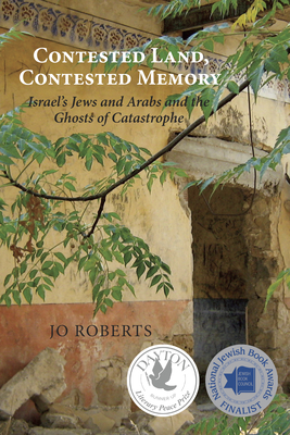 Contested Land, Contested Memory: Israel's Jews and Arabs and the Ghosts of Catastrophe Cover Image