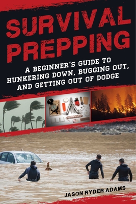Survival Prepping: A Guide to Hunkering Down, Bugging Out, and Getting Out of Dodge Cover Image