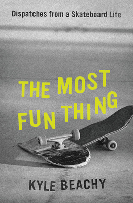 The Most Fun Thing: Dispatches from a Skateboard Life Cover Image