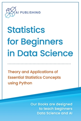 Statistics for Beginners in Data Science: Theory and Applications of Essential Statistics Concepts using Python Cover Image