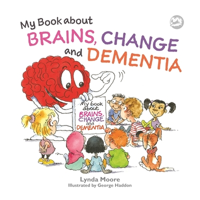 My Book about Brains, Change and Dementia: What Is Dementia and What Does It Do? Cover Image