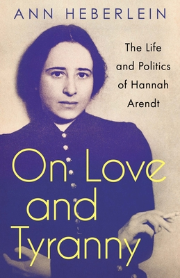 On Love and Tyranny: The Life and Politics of Hannah Arendt Cover Image