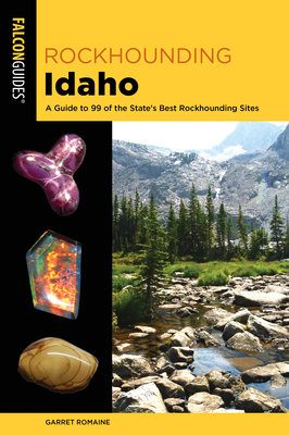 Rockhounding Idaho: A Guide to 99 of the State's Best Rockhounding Sites Cover Image