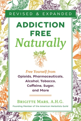Addiction-Free Naturally: Free Yourself from Opioids, Pharmaceuticals, Alcohol, Tobacco, Caffeine, Sugar, and More Cover Image