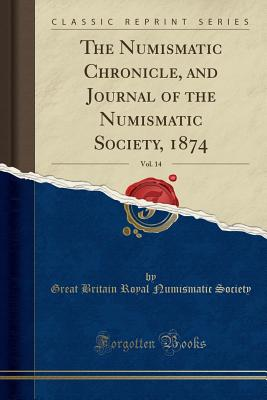 The Numismatic Chronicle, and Journal of the Numismatic Society, 1874, Vol. 14 (Classic Reprint) Cover Image