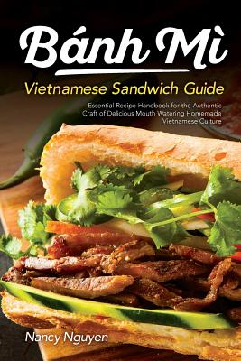 Banh Mi Vietnamese Sandwich Guide: Essential Recipe Handbook for the Authentic Craft of Delicious Mouthwatering Homemade Vietnamese Culture Cover Image