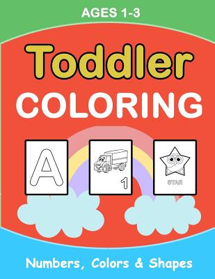 Toddler Coloring: Numbers Colors Shapes: Baby Activity Book for Kids Age 1-3, Boys or Girls, for Their Fun Early Learning of First Easy Cover Image